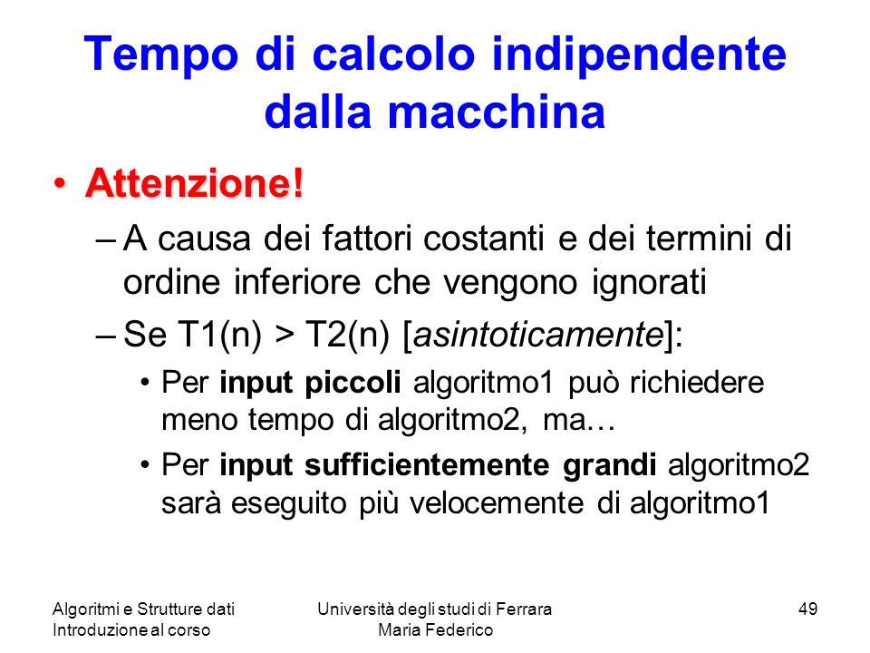Algoritmi e Strutture dati Introduzione al corso Università degli studi di Ferrara Maria Federico 49 Tempo di calcolo indipendente dalla macchina Atte