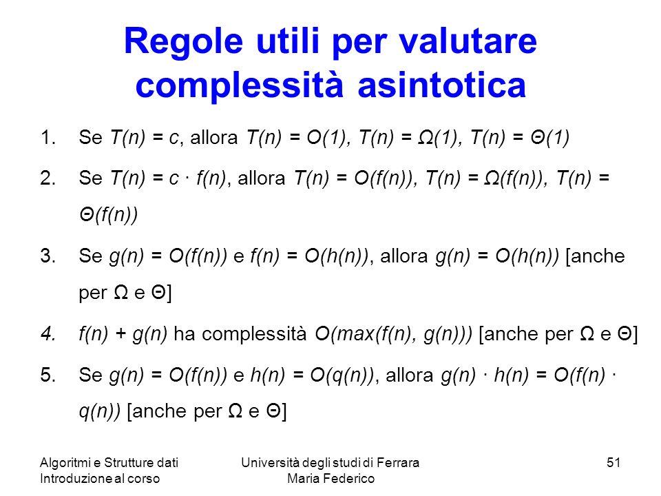 Algoritmi e Strutture dati Introduzione al corso Università degli studi di Ferrara Maria Federico 51 Regole utili per valutare complessità asintotica