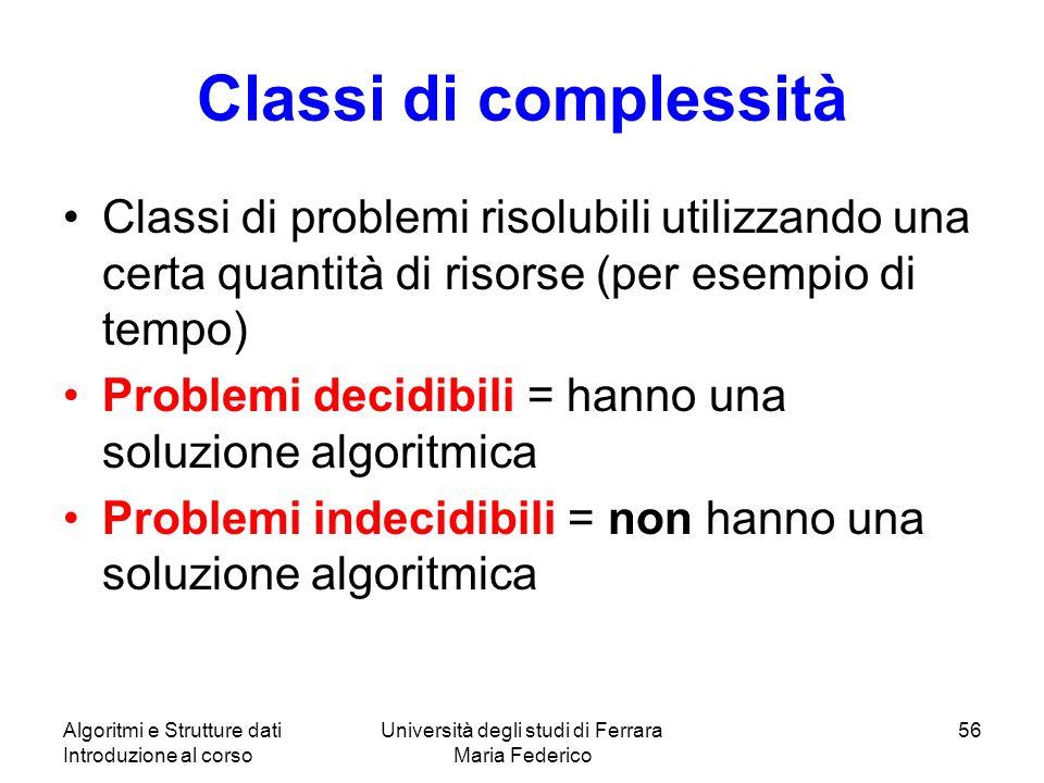 Algoritmi e Strutture dati Introduzione al corso Università degli studi di Ferrara Maria Federico 56 Classi di complessità Classi di problemi risolubi