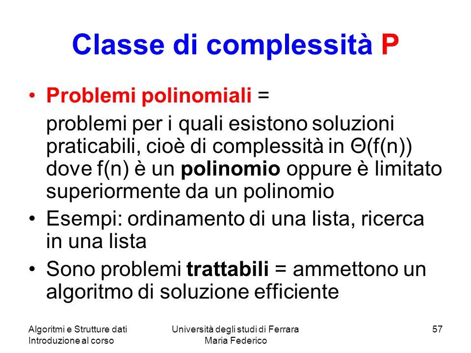 Algoritmi e Strutture dati Introduzione al corso Università degli studi di Ferrara Maria Federico 57 Classe di complessità P Problemi polinomiali = pr