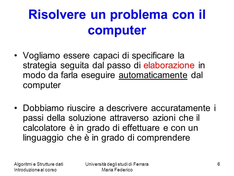 Algoritmi e Strutture dati Introduzione al corso Università degli studi di Ferrara Maria Federico 6 Risolvere un problema con il computer Vogliamo ess