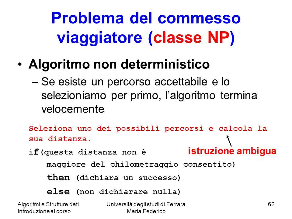 Algoritmi e Strutture dati Introduzione al corso Università degli studi di Ferrara Maria Federico 62 Problema del commesso viaggiatore (classe NP) Alg