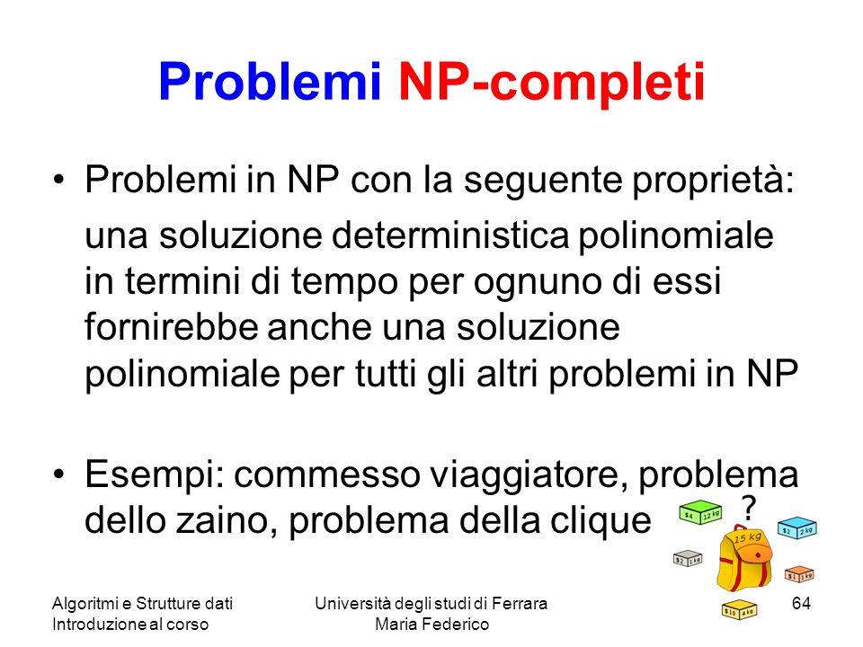 Algoritmi e Strutture dati Introduzione al corso Università degli studi di Ferrara Maria Federico 64 Problemi NP-completi Problemi in NP con la seguen