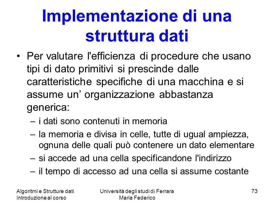 Algoritmi e Strutture dati Introduzione al corso Università degli studi di Ferrara Maria Federico 73 Implementazione di una struttura dati Per valutar
