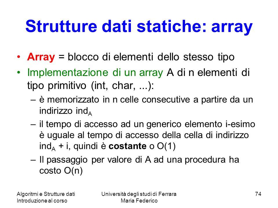 Algoritmi e Strutture dati Introduzione al corso Università degli studi di Ferrara Maria Federico 74 Strutture dati statiche: array Array = blocco di