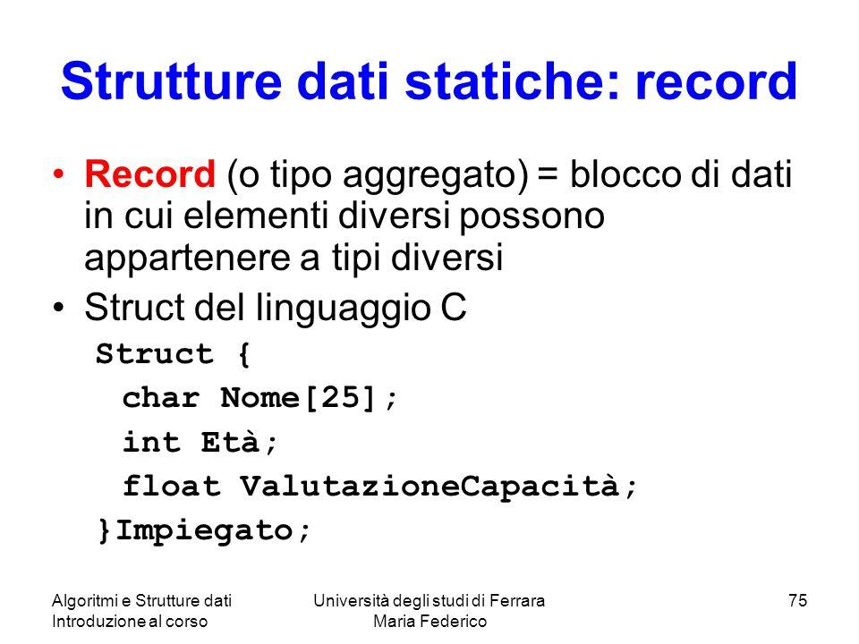 Algoritmi e Strutture dati Introduzione al corso Università degli studi di Ferrara Maria Federico 75 Strutture dati statiche: record Record (o tipo ag