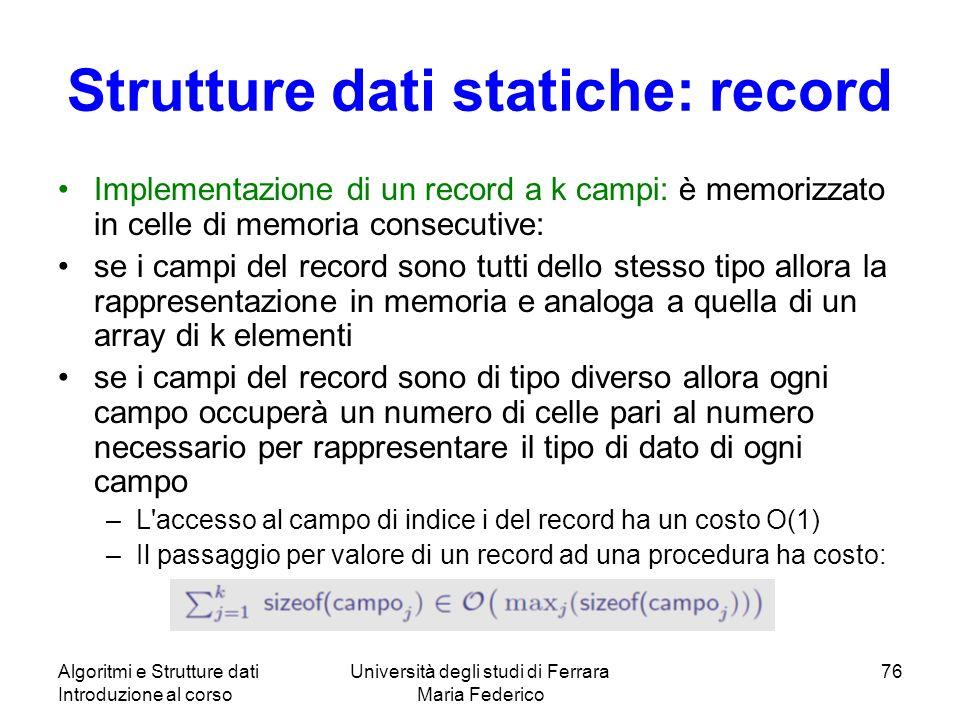 Algoritmi e Strutture dati Introduzione al corso Università degli studi di Ferrara Maria Federico 76 Strutture dati statiche: record Implementazione d