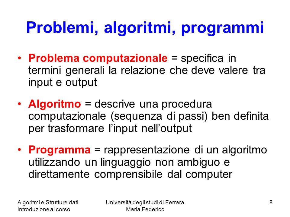 Algoritmi e Strutture dati Introduzione al corso Università degli studi di Ferrara Maria Federico 8 Problemi, algoritmi, programmi Problema computazio