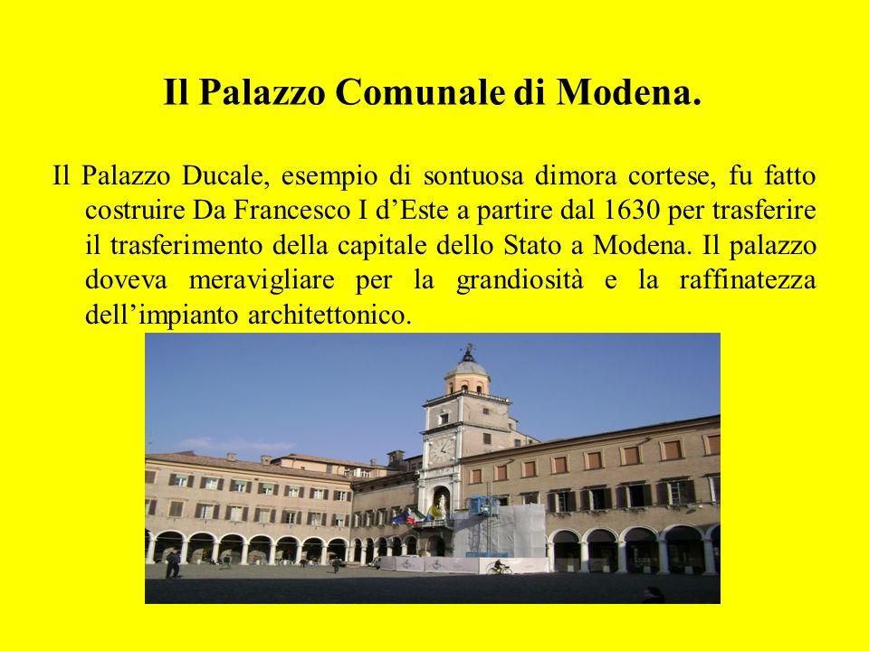 Il Palazzo Comunale di Modena. Il Palazzo Ducale, esempio di sontuosa dimora cortese, fu fatto costruire Da Francesco I dEste a partire dal 1630 per t