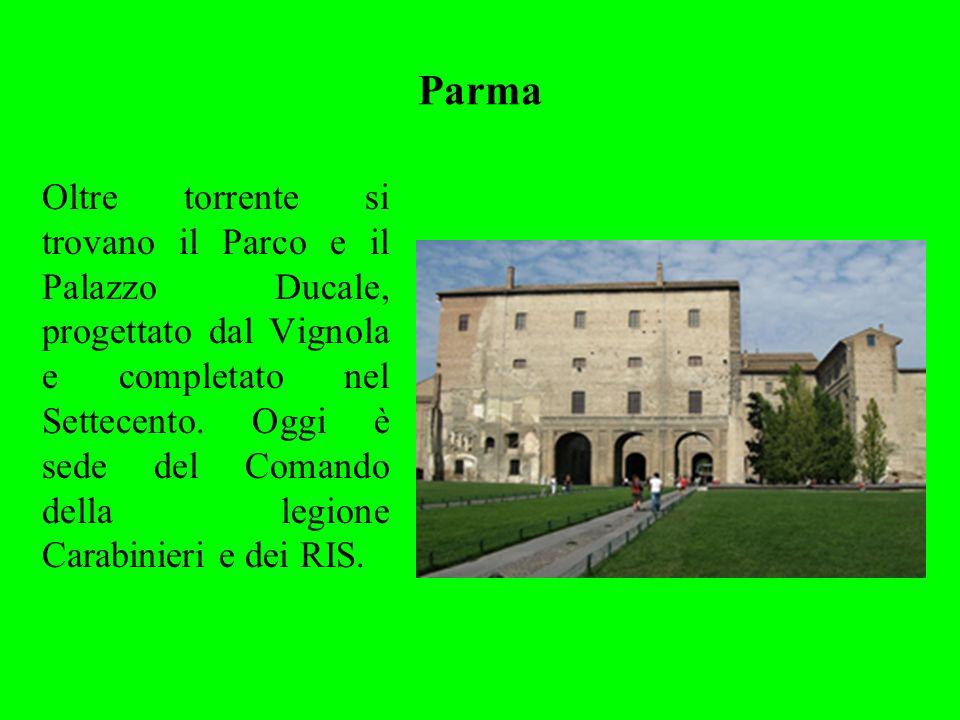 Parma Oltre torrente si trovano il Parco e il Palazzo Ducale, progettato dal Vignola e completato nel Settecento. Oggi è sede del Comando della legion