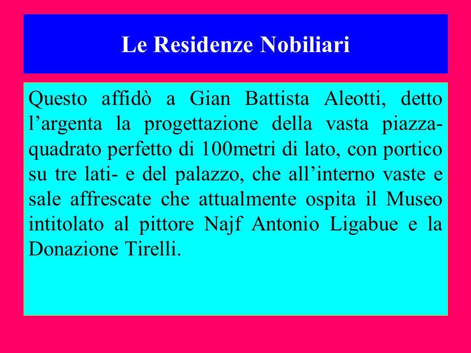 Le Residenze Nobiliari Questo affidò a Gian Battista Aleotti, detto largenta la progettazione della vasta piazza- quadrato perfetto di 100metri di lat