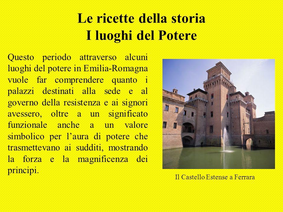 Le ricette della storia I luoghi del Potere Questo periodo attraverso alcuni luoghi del potere in Emilia-Romagna vuole far comprendere quanto i palazz