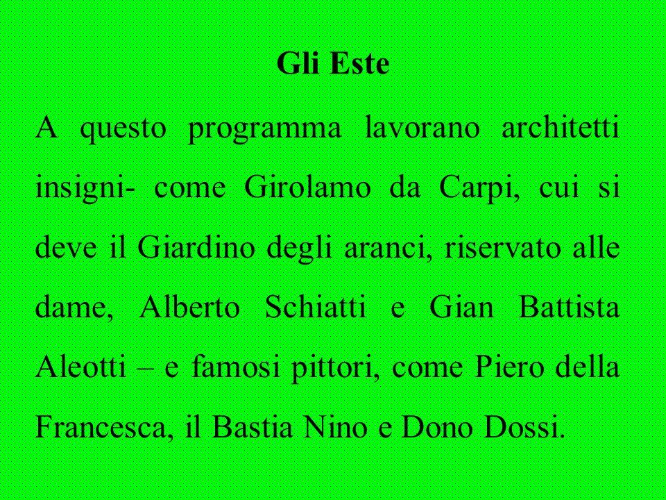 Gli Este A questo programma lavorano architetti insigni- come Girolamo da Carpi, cui si deve il Giardino degli aranci, riservato alle dame, Alberto Sc