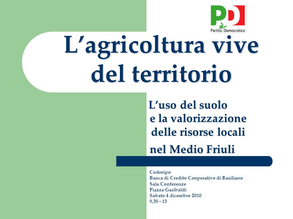 Lagricoltura vive del territorio Luso del suolo e la valorizzazione delle risorse locali nel Medio Friuli Codroipo Banca di Credito Cooperativo di Basiliano Sala Conferenze Piazza Garibaldi Sabato 4 dicembre 2010 9,30 - 13