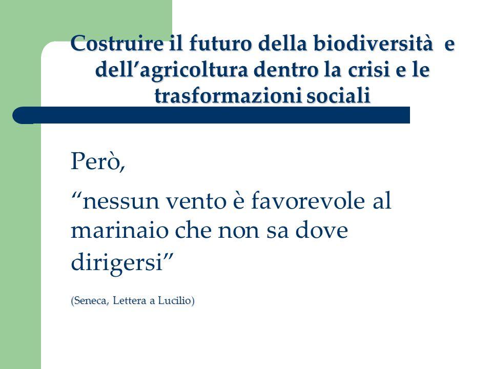 Costruire il futuro della biodiversità e dellagricoltura dentro la crisi e le trasformazioni sociali Però, nessun vento è favorevole al marinaio che n