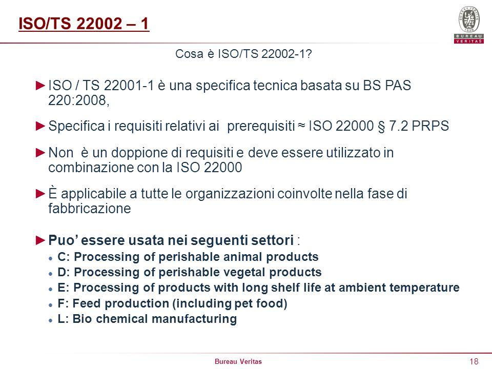 Bureau Veritas 18 Cosa è ISO/TS 22002-1? ISO / TS 22001-1 è una specifica tecnica basata su BS PAS 220:2008, Specifica i requisiti relativi ai prerequ