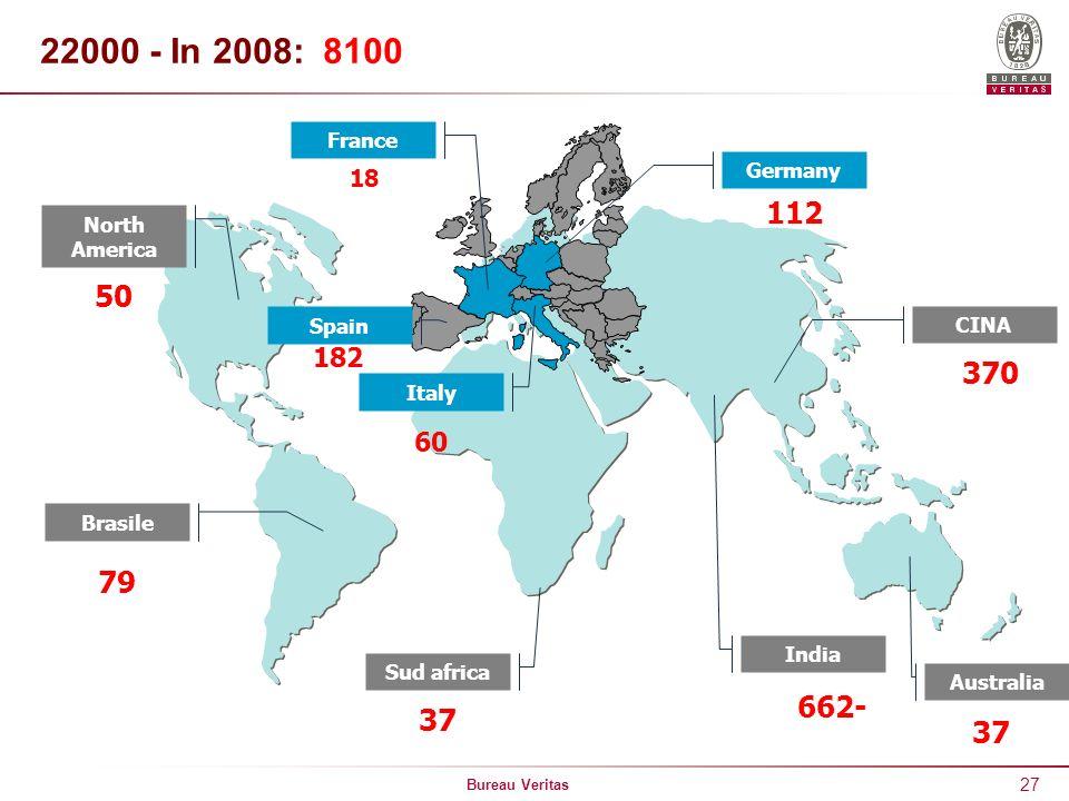 Bureau Veritas 27 22000 - In 2008: 8100 North America 50 Brasile 79 France 18 Germany 112 Italy 60 Spain 182 India CINA 370 Australia 662- 37 Sud afri