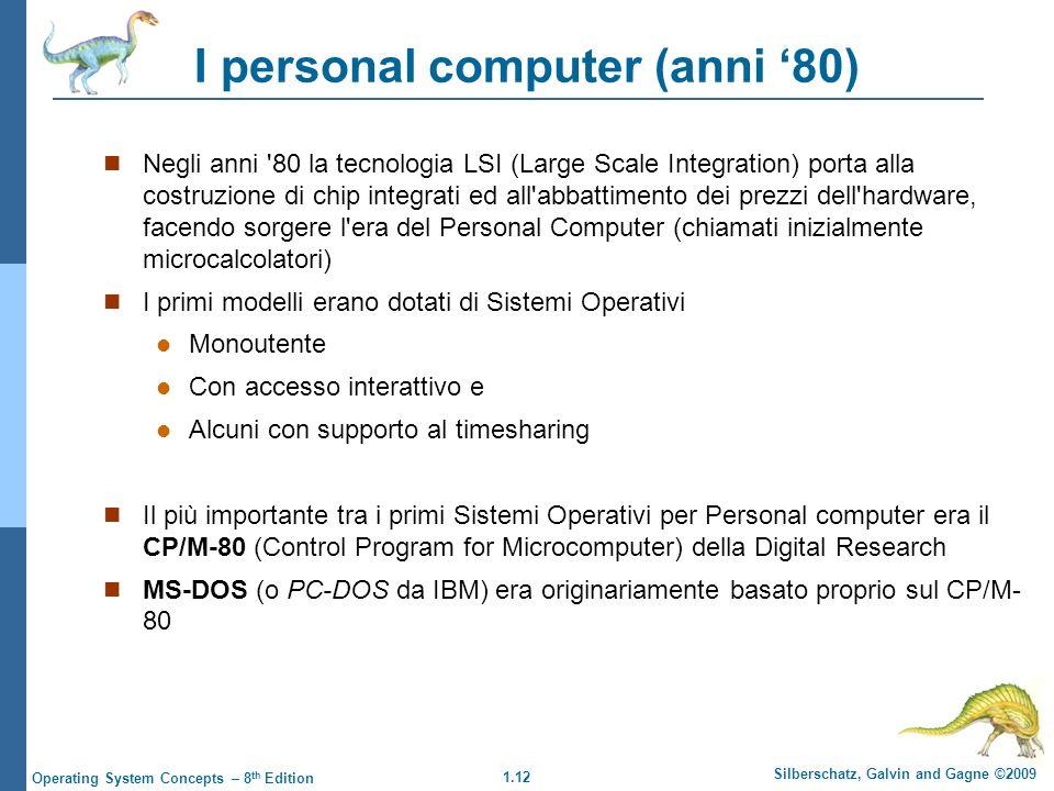 1.12 Silberschatz, Galvin and Gagne ©2009 Operating System Concepts – 8 th Edition I personal computer (anni 80) Negli anni '80 la tecnologia LSI (Lar