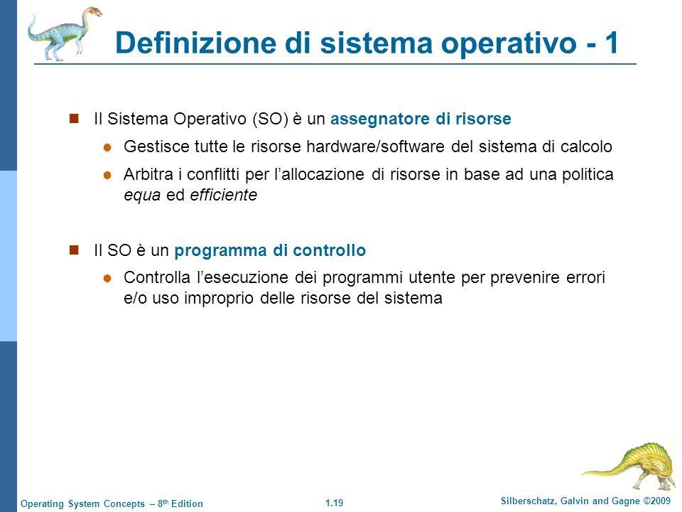 1.19 Silberschatz, Galvin and Gagne ©2009 Operating System Concepts – 8 th Edition Definizione di sistema operativo - 1 Il Sistema Operativo (SO) è un