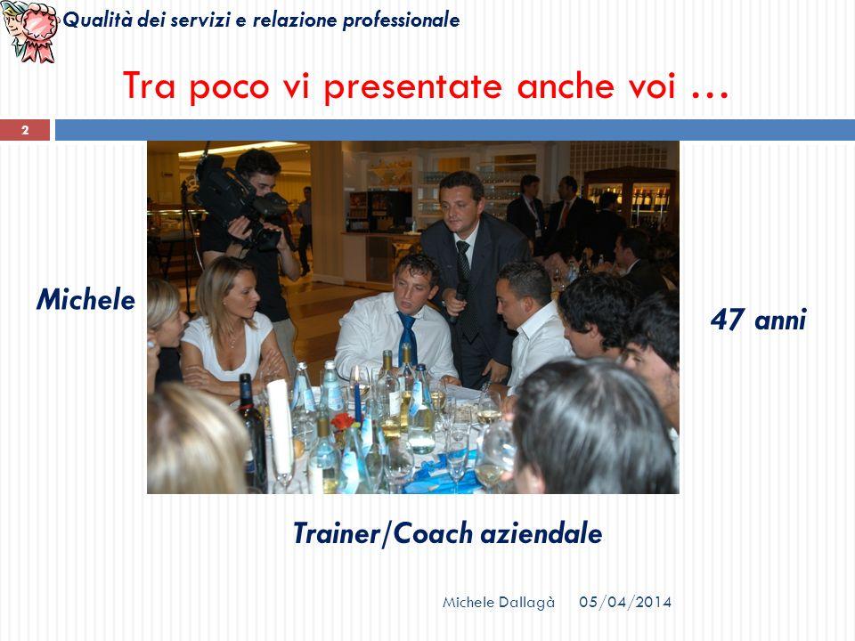 Qualità dei servizi e relazione professionale Michele Dallagà 2 Michele 47 anni Trainer/Coach aziendale Tra poco vi presentate anche voi … 05/04/2014