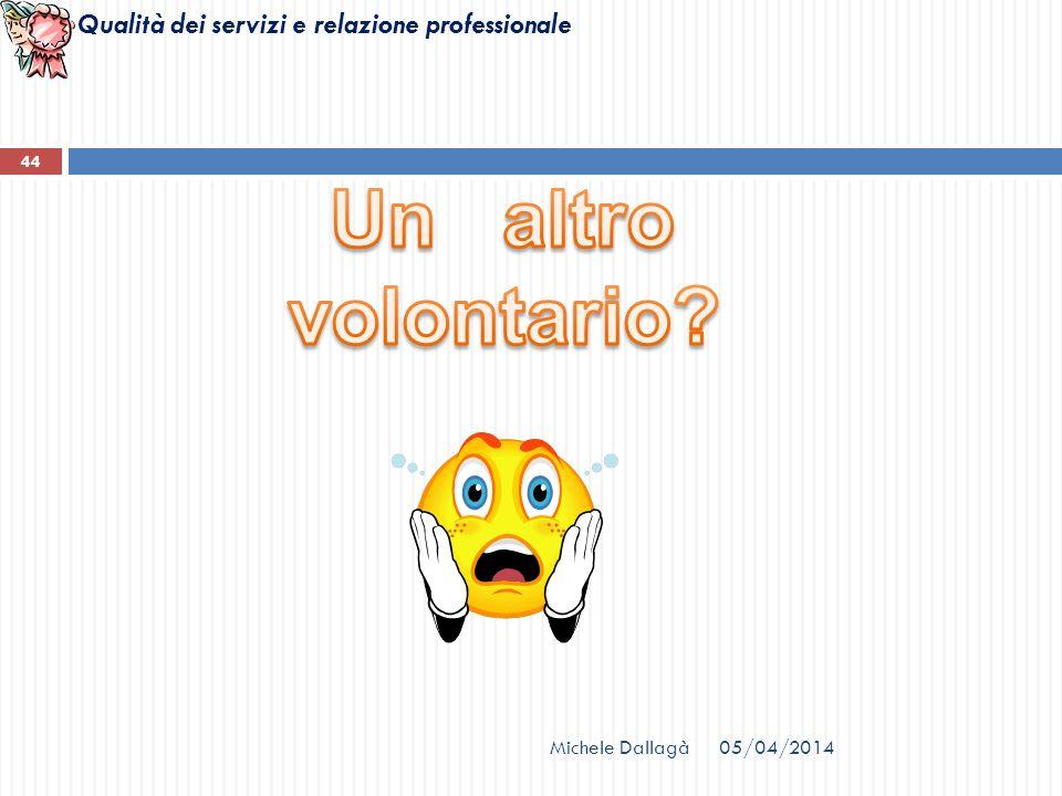 Qualità dei servizi e relazione professionale Michele Dallagà 44 05/04/2014