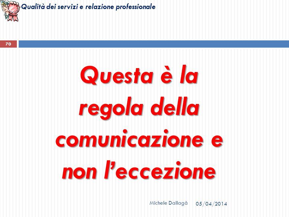 Qualità dei servizi e relazione professionale Questa è la regola della comunicazione e non leccezione Michele Dallagà 70 05/04/2014