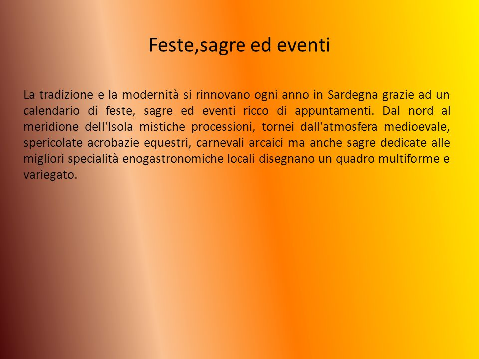 Sagre Enogastronomiche… Nel periodo invernale si svolge la SAGRA DEL CARCIOFO a Uri (SS) Nel periodo di marzo SAGRA DELL AGRUME a Muravera (CA) Nel periodo di Pasqua SAGRA DEL TORRONE a Tonara (NU) A Maggio SAGRA DEL TONNO a Portoscuso (CA) Nel mese di Giugno SAGRA DELLE CILIEGIA a Bonarcado (OR) A luglio SAGRA DELLE PESCHE a San Sperate (CA) Ad Ottobre SAGRA DELLA CASTAGNA ad Aritzo (NU) A Novembre SAGRA DELLO ZAFFERANO a San Gavino Monreale (Vs) A ottobre SAGRA DELLA LUMACA a Gesico (CA)