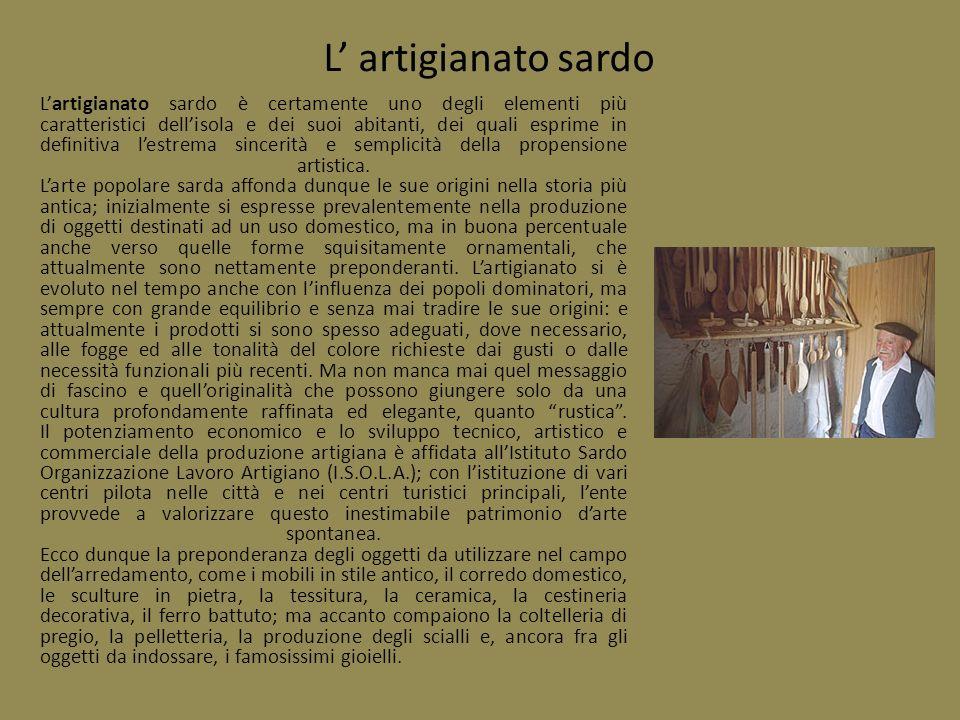 Artigianato LArtigianato sardo affonda le sue radici nellarte e nella cultura del Mediterraneo; le forme creative tradizionali, che resistono al passare del tempo, si evolvono secondo il gusto moderno, pur mantenendo lispirazione ai modelli antichi.
