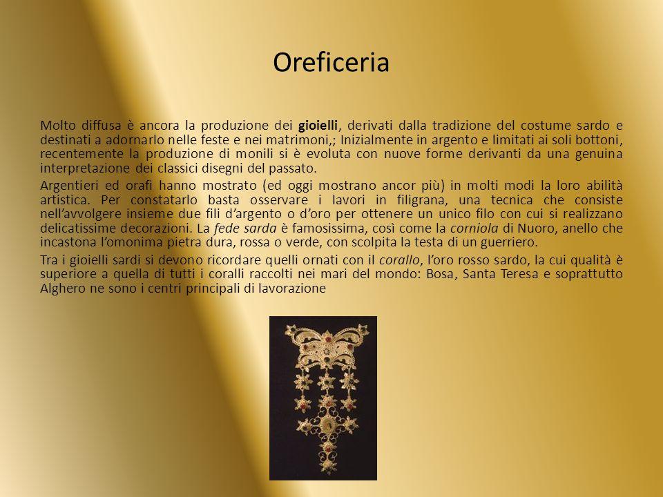 Oreficeria Molto diffusa è ancora la produzione dei gioielli, derivati dalla tradizione del costume sardo e destinati a adornarlo nelle feste e nei ma