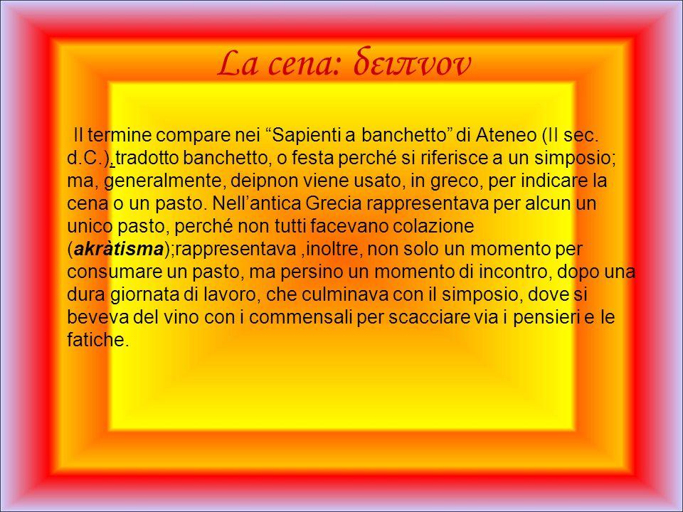 La cena: δειπνον Il termine compare nei Sapienti a banchetto di Ateneo (II sec. d.C.),tradotto banchetto, o festa perché si riferisce a un simposio; m