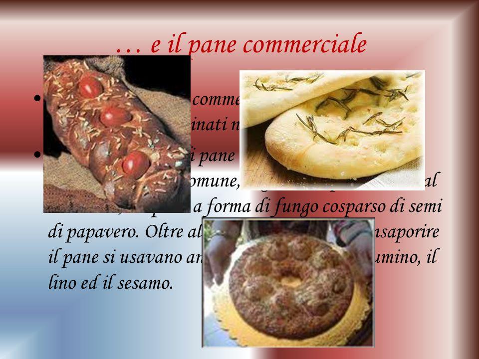 … e il pane commerciale Vi erano poi i pani commerciali destinati all'uso comune e quelli cucinati nelle case private. Tanti erano i tipi di pane tra