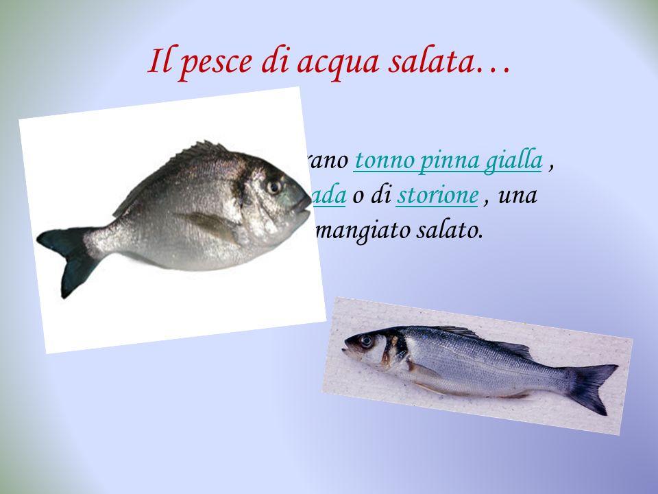Il pesce di acqua salata… I pesci d'acqua salata erano tonno pinna gialla, triglie, raggio, pesce spada o di storione, una prelibatezza che veniva man