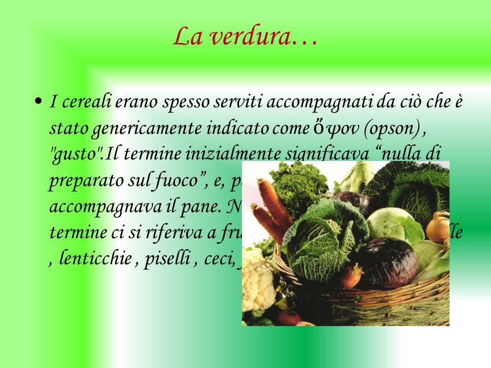 La verdura… I cereali erano spesso serviti accompagnati da ciò che è stato genericamente indicato come ψον (opson),