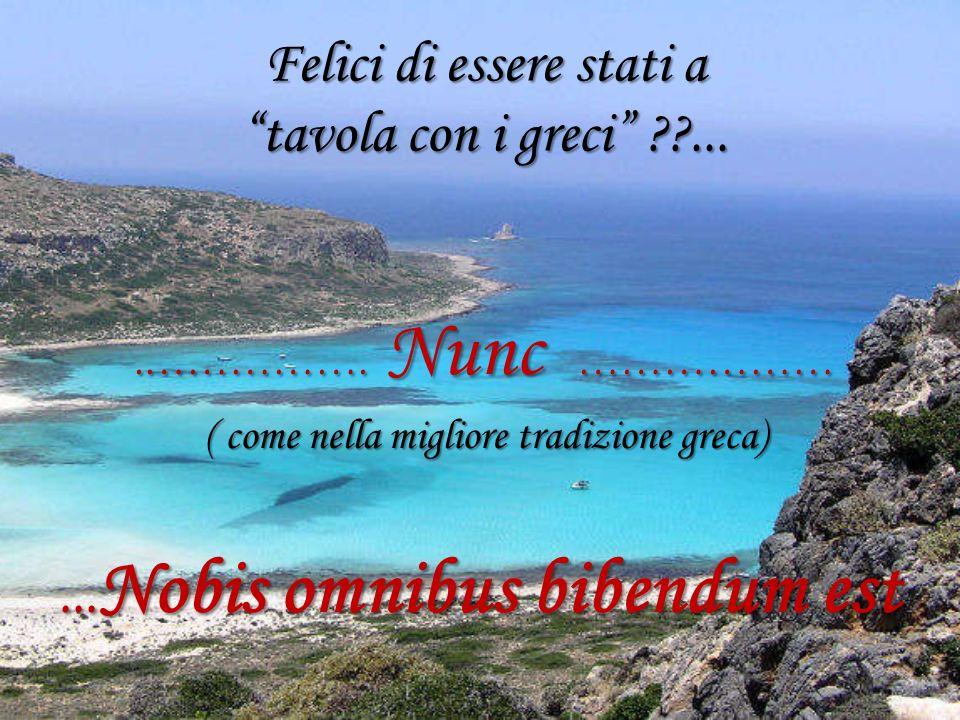 Felici di essere stati a tavola con i greci ??....……………. Nunc ……………….……………. Nunc ……………… ( come nella migliore tradizione greca) ( come nella migliore