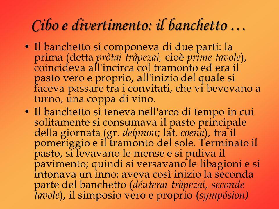 Cibo e divertimento: il banchetto … Il banchetto si componeva di due parti: la prima (detta pròtai tràpezai, cioè prime tavole ), coincideva all'incir