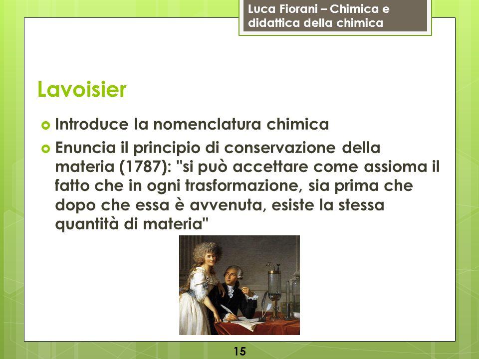 Luca Fiorani – Chimica e didattica della chimica Lavoisier Introduce la nomenclatura chimica Enuncia il principio di conservazione della materia (1787