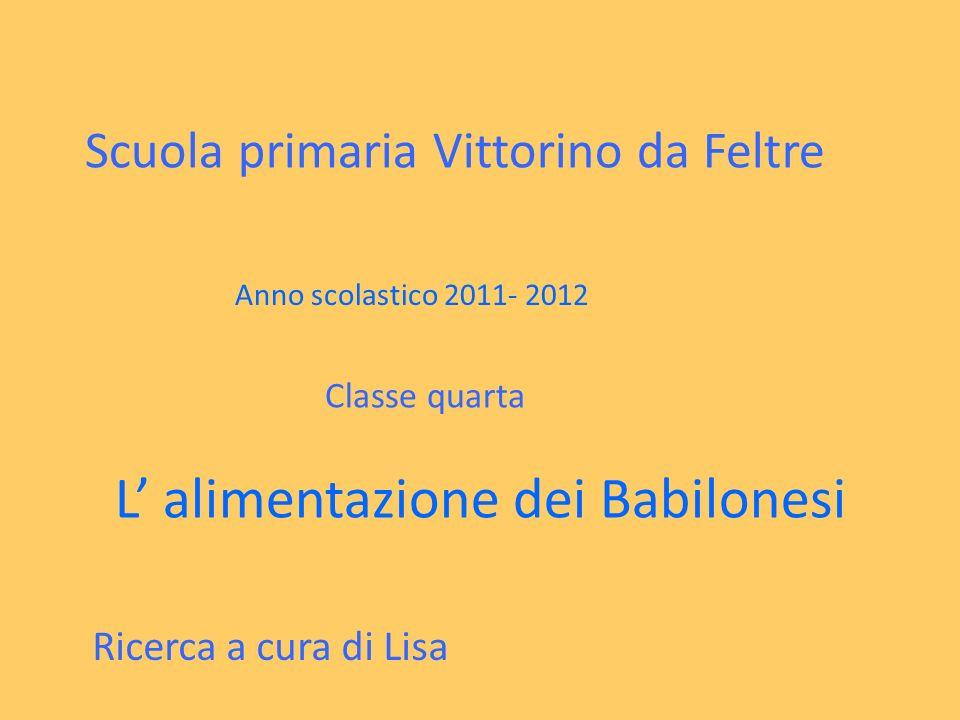Scuola primaria Vittorino da Feltre Anno scolastico 2011- 2012 Classe quarta L alimentazione dei Babilonesi Ricerca a cura di Lisa