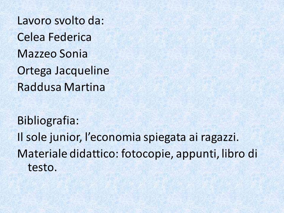 Lavoro svolto da: Celea Federica Mazzeo Sonia Ortega Jacqueline Raddusa Martina Bibliografia: Il sole junior, leconomia spiegata ai ragazzi. Materiale