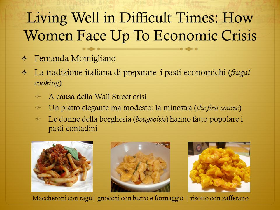 Living Well in Difficult Times: How Women Face Up To Economic Crisis Fernanda Momigliano La tradizione italiana di preparare i pasti economichi ( frugal cooking ) A causa della Wall Street crisi Un piatto elegante ma modesto: la minestra ( the first course ) Le donne della borghesia ( bougeoisie ) hanno fatto popolare i pasti contadini Maccheroni con ragù| gnocchi con burro e formaggio | risotto con zafferano