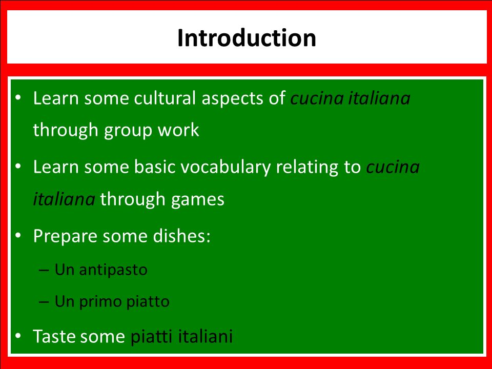 Benvenuti Italian Language and Cooking Workshop Introduction Learn some cultural aspects of cucina italiana through group work Learn some basic vocabulary relating to cucina italiana through games Prepare some dishes: – Un antipasto – Un primo piatto Taste some piatti italiani