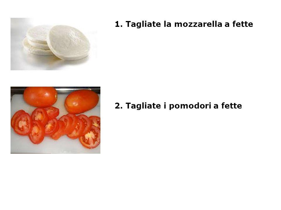 1. Tagliate la mozzarella a fette 2. Tagliate i pomodori a fette