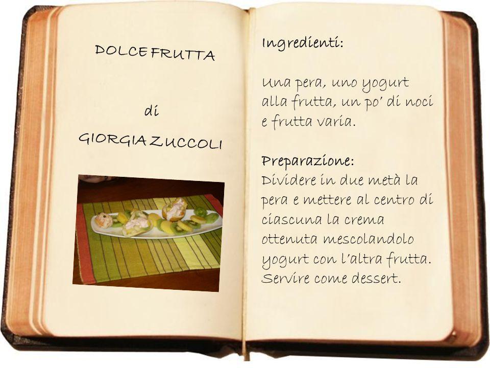 DOLCE FRUTTA di GIORGIA ZUCCOLI Ingredienti: Una pera, uno yogurt alla frutta, un po di noci e frutta varia. Preparazione: Dividere in due metà la per