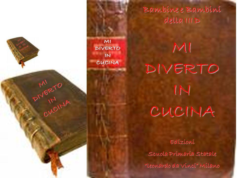 Bambine e Bambini della III D MI DIVERTO IN CUCINA Edizioni Scuola Primaria Statale leonardo da Vinci Milano MI DIVERTO IN CUCINA
