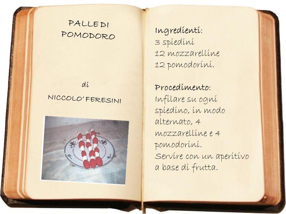 PALLE DI POMODORO di NICCOLO FERESINI Ingredienti: 3 spiedini 12 mozzarelline 12 pomodorini. Procedimento: Infilare su ogni spiedino, in modo alternat