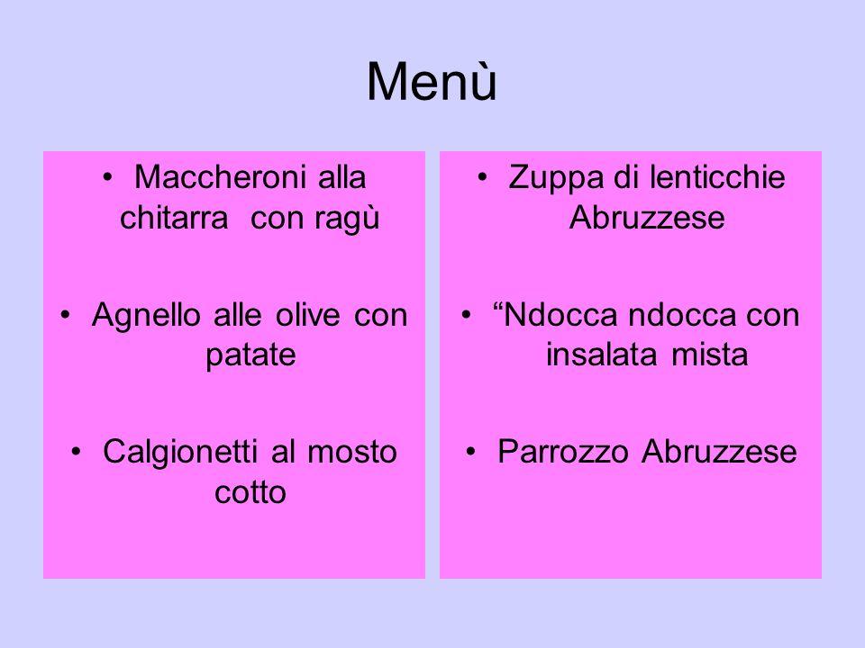 Menù Maccheroni alla chitarra con ragù Agnello alle olive con patate Calgionetti al mosto cotto Zuppa di lenticchie Abruzzese Ndocca ndocca con insalata mista Parrozzo Abruzzese