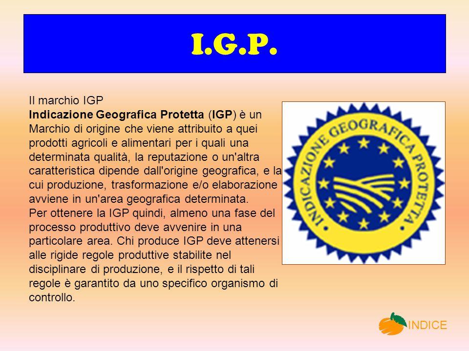 I.G.P. Il marchio IGP Indicazione Geografica Protetta (IGP) è un Marchio di origine che viene attribuito a quei prodotti agricoli e alimentari per i q
