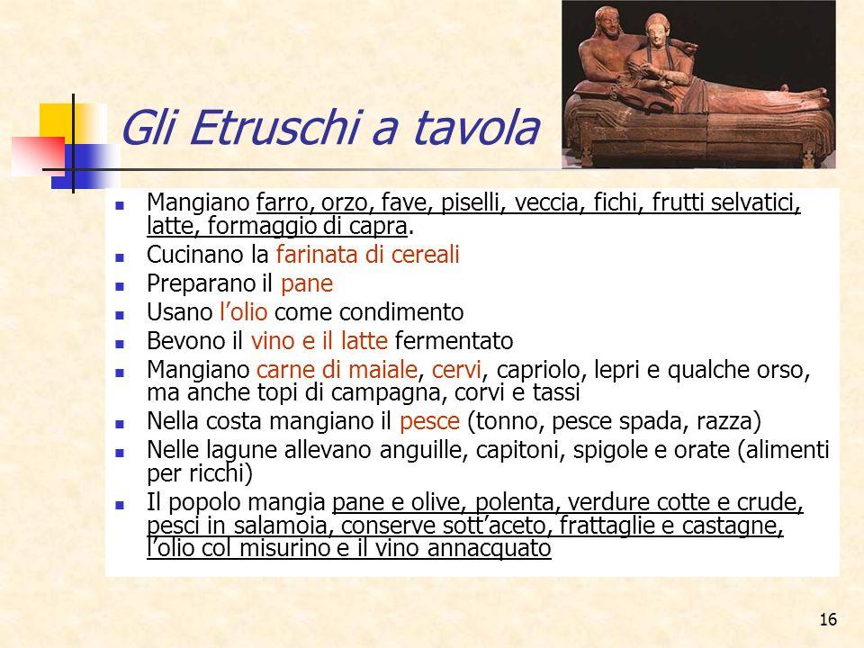 16 Gli Etruschi a tavola Mangiano farro, orzo, fave, piselli, veccia, fichi, frutti selvatici, latte, formaggio di capra. Cucinano la farinata di cere