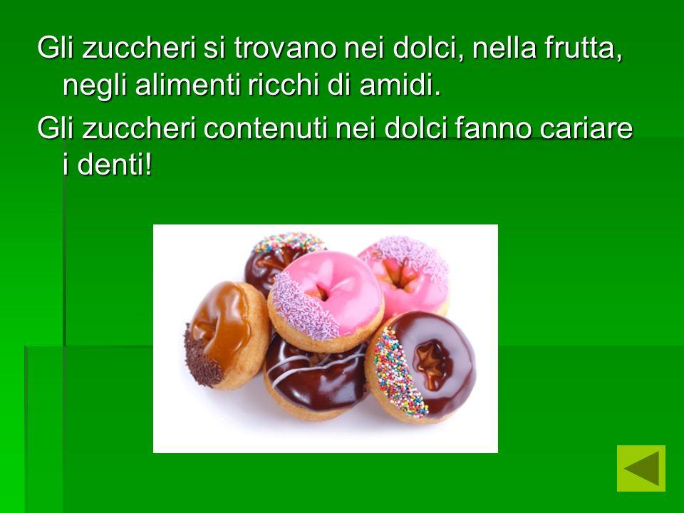 Gli zuccheri si trovano nei dolci, nella frutta, negli alimenti ricchi di amidi. Gli zuccheri contenuti nei dolci fanno cariare i denti!