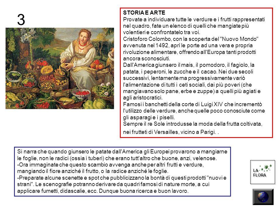 3 LA FLORA LA FLORA STORIA E ARTE Provate a individuare tutte le verdure e i frutti rappresentati nel quadro, fate un elenco di quelli che mangiate più volentieri e confrontatelo tra voi.