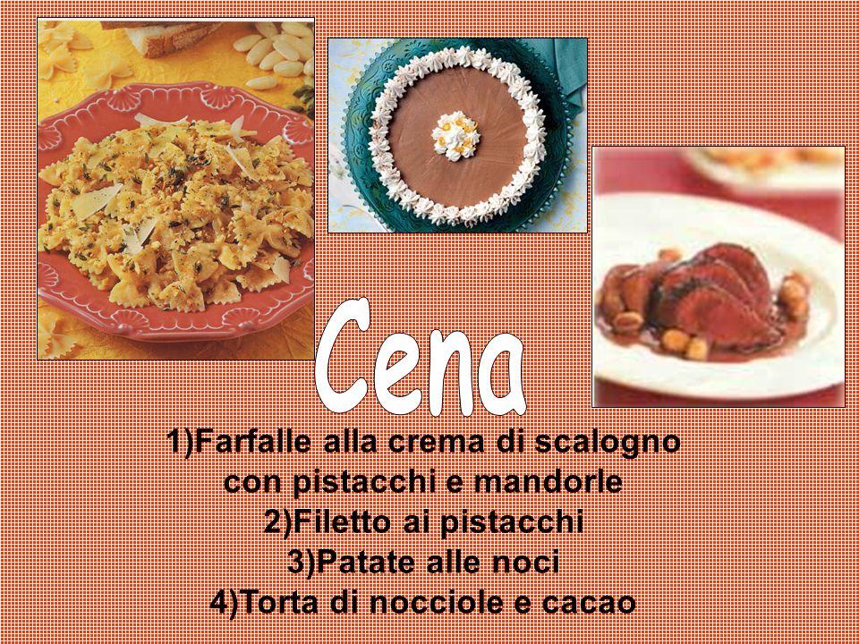 1)Farfalle alla crema di scalogno con pistacchi e mandorle 2)Filetto ai pistacchi 3)Patate alle noci 4)Torta di nocciole e cacao